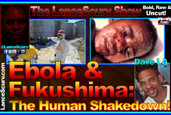 Ebola & Fukushima: The Human Shakedown! – The LanceScurv Show