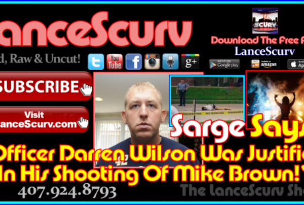 Sarge Says: Officer Darren Wilson Was Justified In His Shooting Of Mike Brown! – The LanceScurv Show