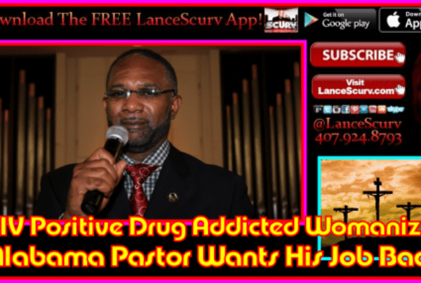 HIV Positive Drug Addicted Womanizing Alabama Pastor Wants His Job Back! – The LanceScurv Show
