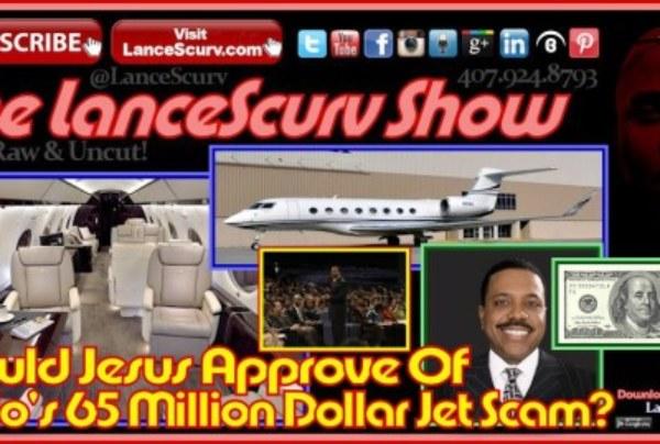 Would Jesus Approve Of Creflo's 65 Million Dollar Jet Scam? – The LanceScurv Show