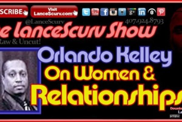 Orlando Kelley On Women & Relationships – The LanceScurv Show