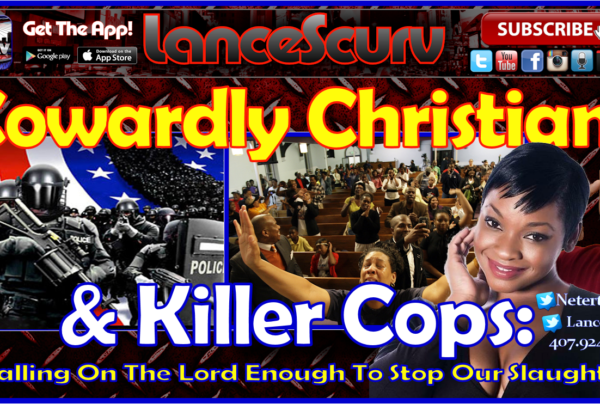 Cowardly Christians & Killer Cops: Is Calling On The Lord Enough To Stop Our Slaughter? – The LanceScurv Show