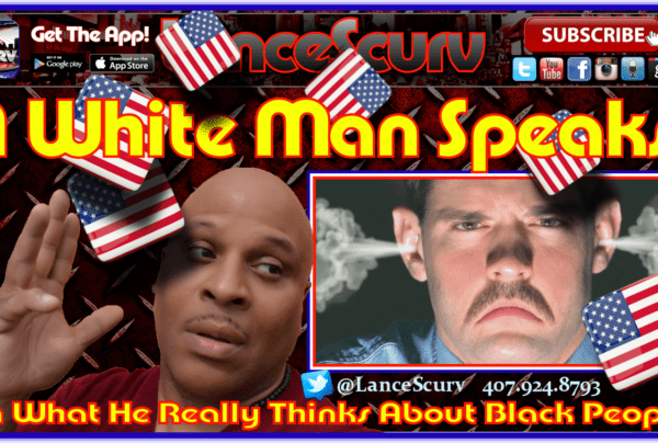 A White Man Speaks: On What He Really Feels About Black People! – The LanceScurv Show