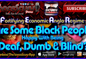 Are Some Black People Happy With Being Deaf, Dumb & Blind? – The LanceScurv Show