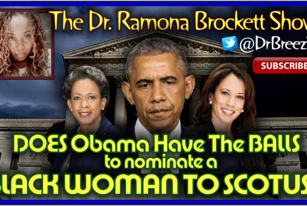 DOES Obama Have The BALLS to nominate a BLACK WOMAN SCOTUS? – The Dr. Ramona Brockett Show