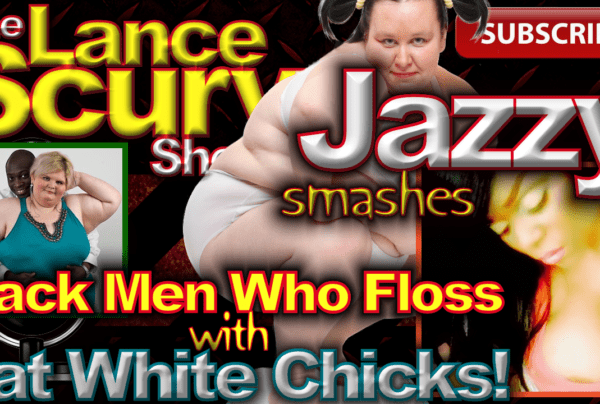 Jazzy Smashes Black Men Who Floss With Fat White Chicks! – The LanceScurv Show