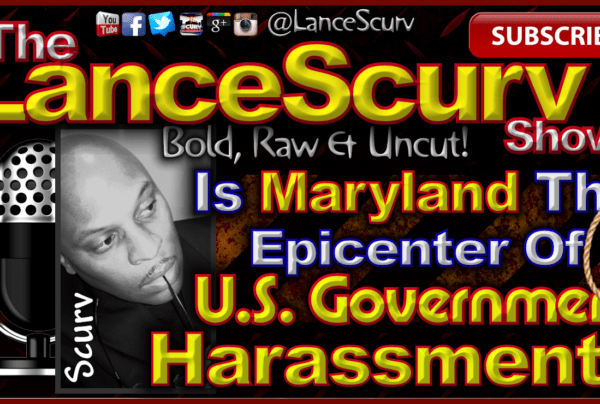 Is Maryland The Epicenter Of U.S. Government Harassment? – The LanceScurv Show