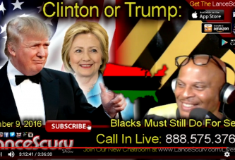 Clinton Or Trump: Blacks Must Still Do For Self Regardless Who Wins! – The LanceScurv Show