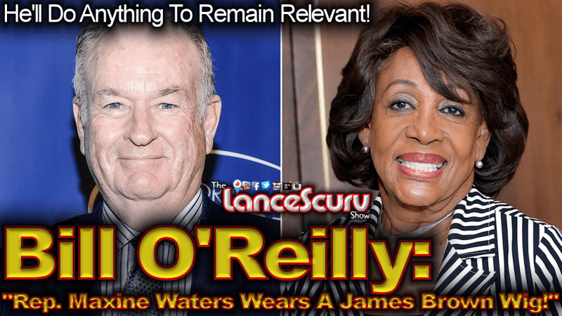 """Bill O'Reilly: """"Rep. Maxine Waters Wears A James Brown Wig!"""" - The LanceScurv Show"""