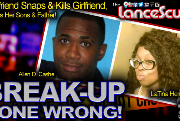 Break-Up Gone Wrong: Boyfriend Snaps & Takes Ex-Girlfriend's Life! – The LanceScurv Show