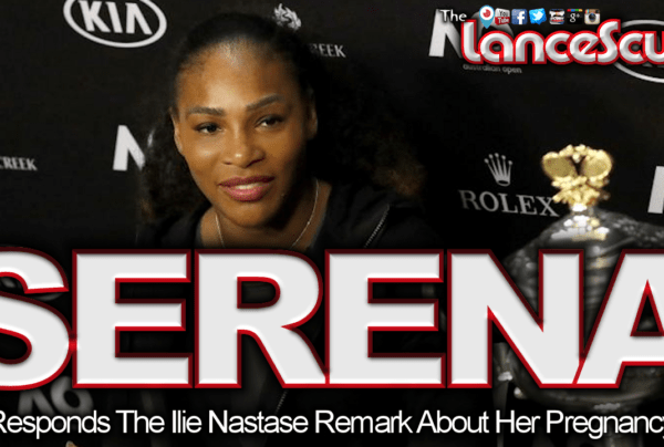 Serena Williams Responds The Ilie Nastase Remark About Her Pregnancy! – The LanceScurv Show