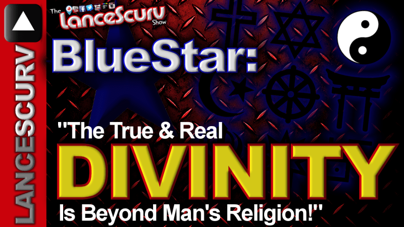 "BlueStar: ""The True & Real Divinity Is Beyond Man's Religion!"" - The LanceScurv Show"
