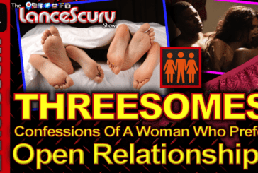 THREESOMES: Confessions Of A Woman Who Prefers Open Relationships! – The LanceScurv Show