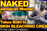Naked Jamaican Woman Bathes In Skin Bleaching Cream To Get Lighter Complexion! – The LanceScurv Show