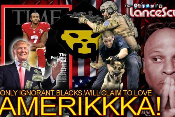ONLY IGNORANT BLACKS Will Claim To Love AMERIKKKA! – The LanceScurv Show