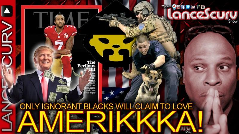 ONLY IGNORANT BLACKS Will Claim To Love AMERIKKKA! - The LanceScurv Show