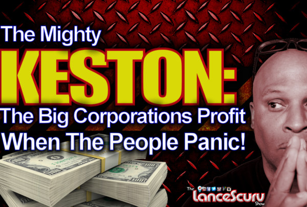 "THE MIGHTY KESTON: ""The Big Corporations Profit When The People Panic!"" – The LanceScurv Show"