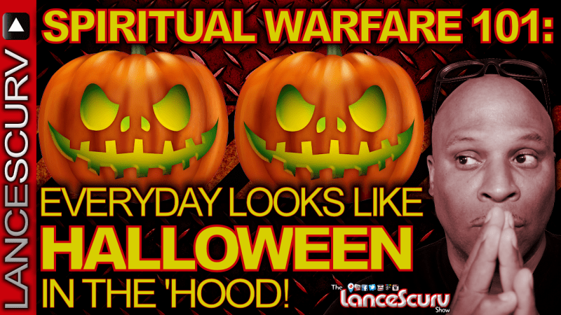 Spiritual Warfare 101: Everyday Looks Like Halloween In The 'Hood! - The LanceScurv Show