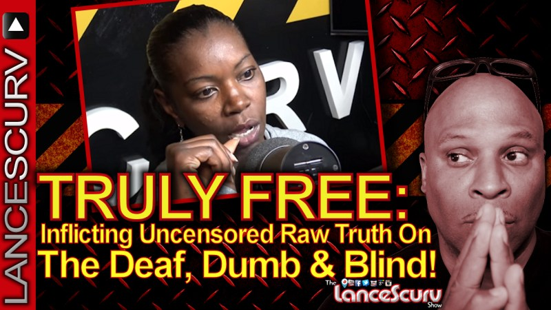 TRULY FREE: INFLICTING UNCENSORED RAW TRUTH ON THE DEAF, DUMB & BLIND! - The LanceScurv Show