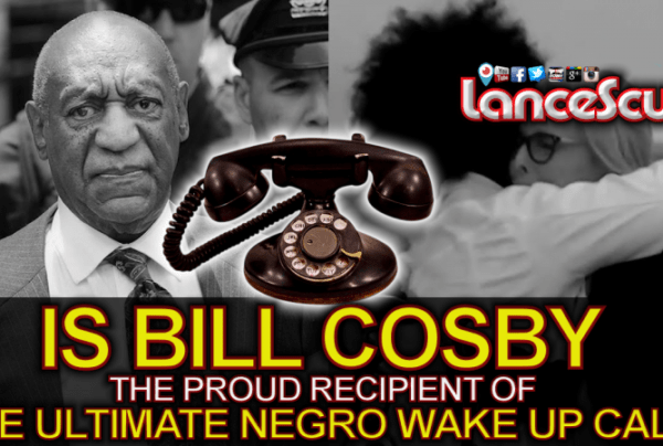 Is Bill Cosby Now The Proud Recipient Of The Ultimate Negro Wake Up Call? – LanceScurv