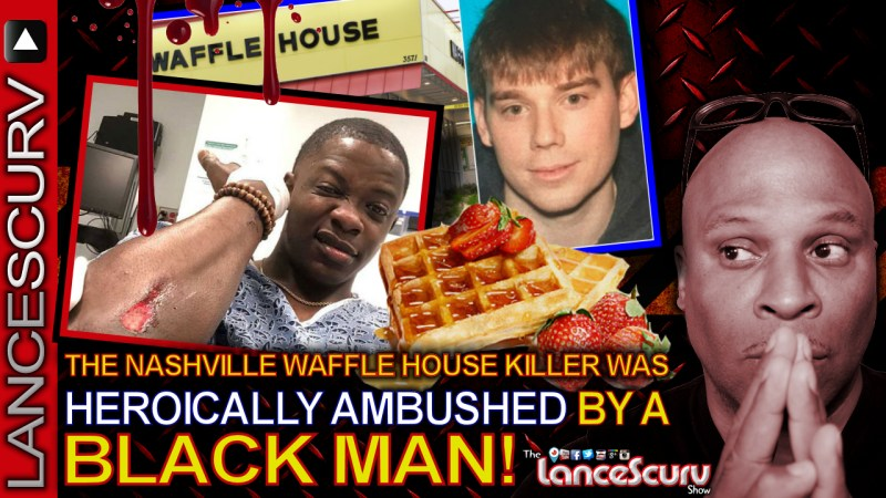 The Nashville Waffle House Killer Was Heroically Ambushed By A Black Man! - The LanceScurv Show