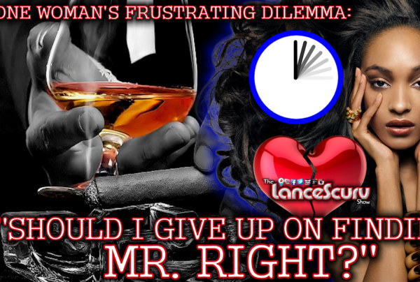 One Woman's Frustrating Dilemma: Should I Give Up On Finding Mr. Right? – The LanceScurv Show