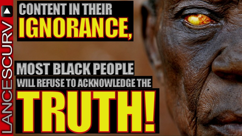 Content In Their Ignorance, Most Black People Will Refuse To Acknowledge The Truth! - LanceScurv
