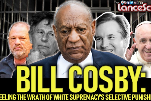BILL COSBY: Feeling The Wrath Of White Supremacy's Selective Punishment! – The LanceScurv Show