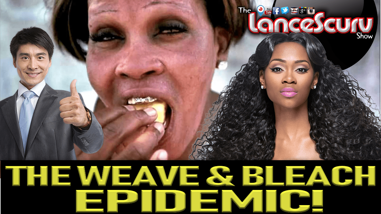 THE WEAVE & BLEACH EPIDEMIC IN THE BLACK COMMUNITY! - The LanceScurv Show