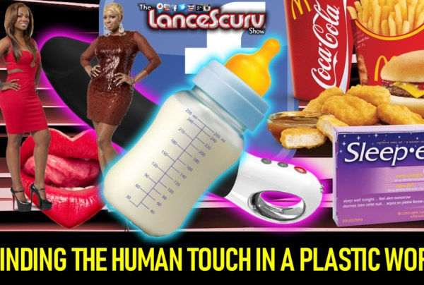 FINDING THE HUMAN TOUCH IN A PLASTIC WORLD! – The LanceScurv Show