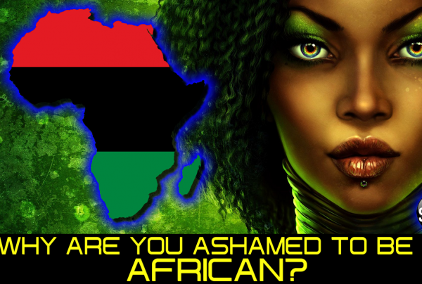 WHY ARE YOU ASHAMED TO BE AN AFRICAN?