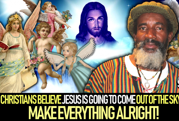 CHRISTIANS BELIEVE THAT ONE DAY JESUS IS GOING TO COME OUT OF THE SKY & MAKE EVERYTHING ALRIGHT!