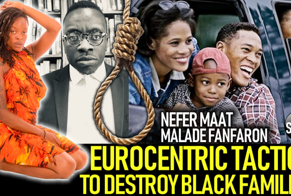EUROCENTRIC TACTICS TO DESTROY BLACK FAMILIES! PT. 2 – NEFER MAAT & MALADE FANFARON