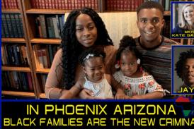 IN PHOENIX ARIZONA BLACK FAMILIES ARE THE NEW CRIMINALS!