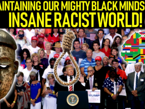 MAINTAINING OUR MIGHTY BLACK MINDS IN AN INSANE RACIST WORLD! – The LanceScurv Show