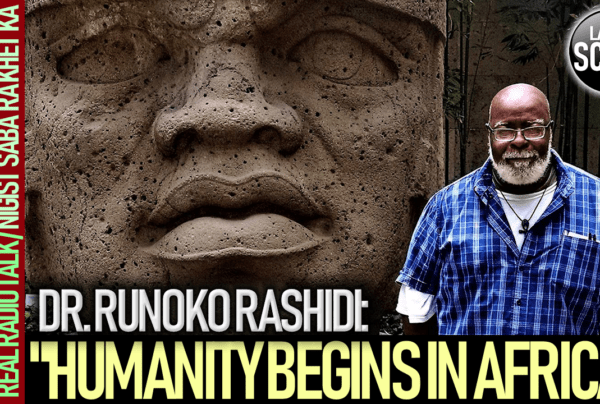 """HUMANITY BEGINS IN AFRICA"": DR. RUNOKO RASHIDI – The LanceScurv Show"