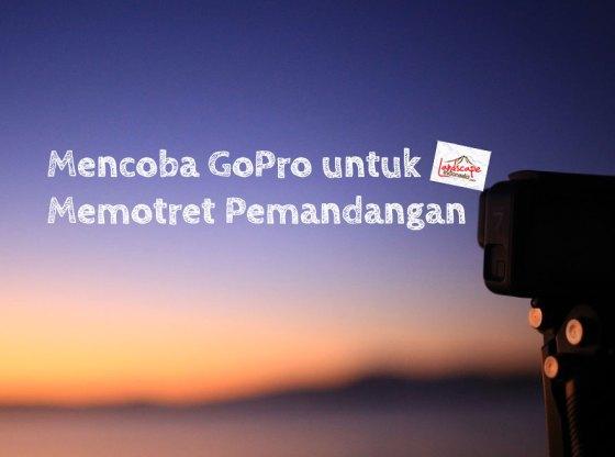 memotret dengan gopro - Mencoba GoPro untuk Memotret Pemandangan
