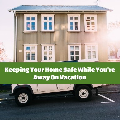 Keeping Your Home Safe While You're Away On Vacation