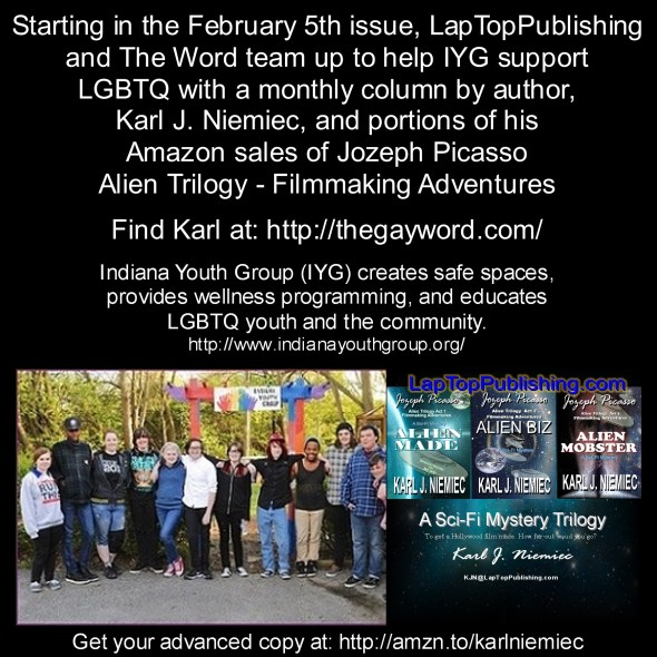 Starting in the February 5th issue, LapTopPublishing and The Word will team up to help IYG support LGBTQ with a monthly column by author, Karl J. Niemiec, and portions of his Amazon sales of Jozeph Picasso Alien Trilogy - Filmmaking Adventures Indiana Youth Group (IYG) creates safe spaces, provides wellness programming, and educates LGBTQ youth and the community Get Your Advanced Copies at: http://amzn.to/karlniemiec