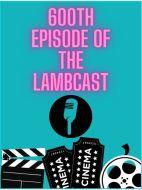 Bonus Lambcast 600 Episode Lookback