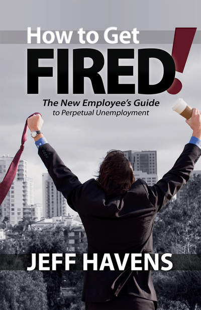 How to Get Fired!: The New Employee's Guide to Perpetual  <br/>Unemployment