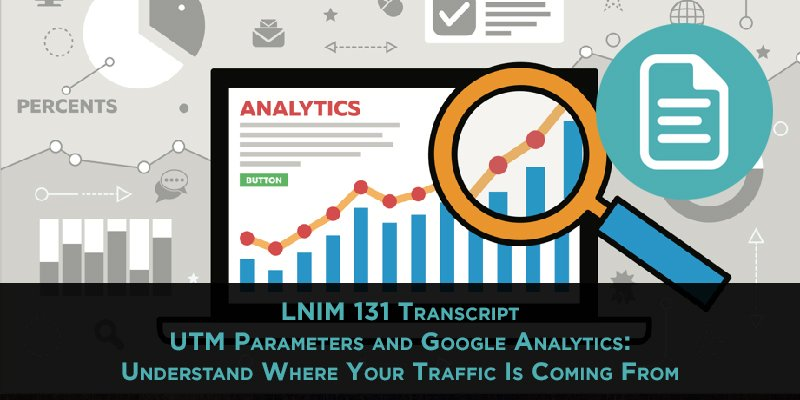 LNIM 131 Transcript: Demystifying UTM Parameters