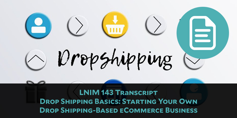 LNIM 143 Transcript: Basics of Starting Your Own Drop Shipping-Based eCommerce Business