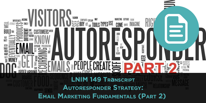 LNIM 149 Transcript: Autoresponder Strategy: Email Marketing Fundamentals (Part 2)