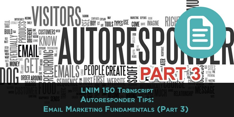 LNIM 150 Transcript: Autoresponder Tips: Email Marketing Fundamentals (Part 3)