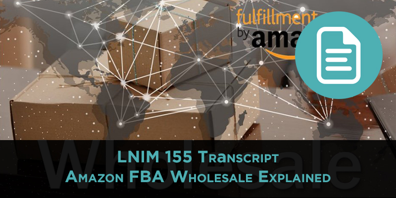 LNIM 155 Transcript: Amazon FBA Wholesale Explained