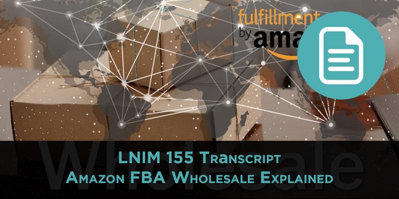 LNIM 155 Transcript: Amazon FBA Wholesale Explained