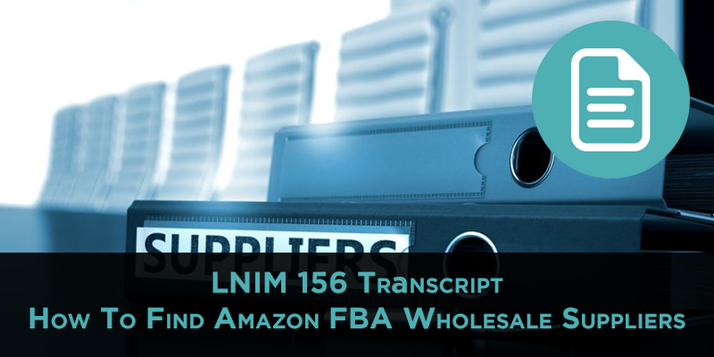 LNIM 156 Transcript: How To Find Amazon FBA Wholesale Suppliers
