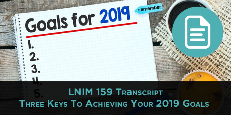 LNIM 159 Transcript: Keys to Achieving Your Goals in 2019