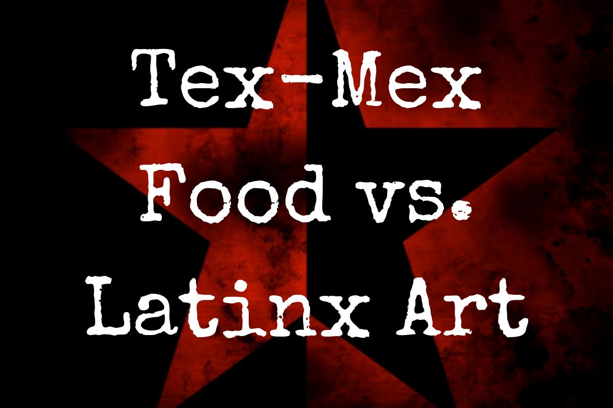 Tex-Mex Food vs. Latinx Art: Slogans vs. Substance
